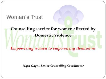 Woman's Trust Counselling service for women affected by Domestic Violence Empowering women to empowering themselves Maya Gagni, Senior Counselling Coordinator.
