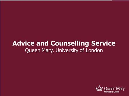 Advice and Counselling Advice and Counselling Service Queen Mary, University of London.