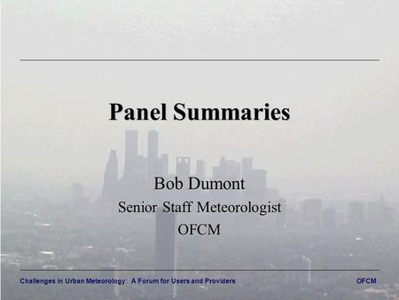 Challenges in Urban Meteorology: A Forum for Users and Providers OFCM Panel Summaries Bob Dumont Senior Staff Meteorologist OFCM.