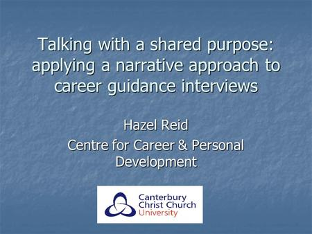 Talking with a shared purpose: applying a narrative approach to career guidance interviews Hazel Reid Centre for Career & Personal Development.