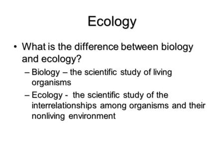 Ecology What is the difference between biology and ecology?What is the difference between biology and ecology? –Biology – the scientific study of living.