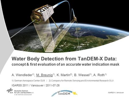 IGARSS'11, Vancouver Water Body Detection from TanDEM-X Data: concept & first evaluation of an accurate water indication mask A. Wendleder 1), M. Breunig.