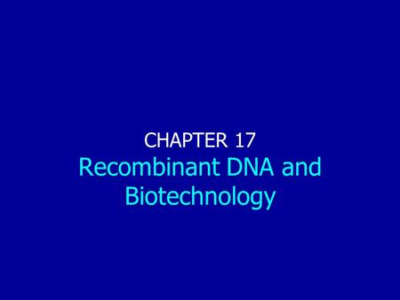 Chapter 17: Recombinant DNA and Biotechnology CHAPTER 17 Recombinant DNA and Biotechnology.