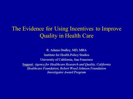 The Evidence for Using Incentives to Improve Quality in Health Care R. Adams Dudley, MD, MBA Institute for Health Policy Studies University of California,
