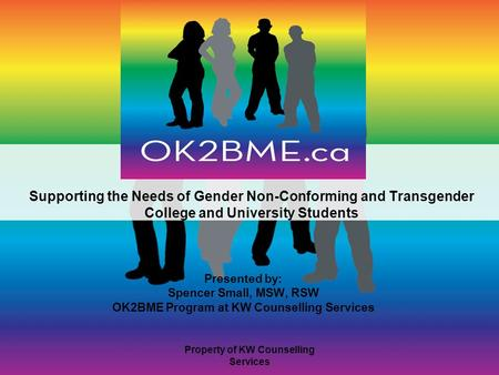 Supporting the Needs of Gender Non-Conforming and Transgender College and University Students Presented by: Spencer Small, MSW, RSW OK2BME Program at KW.
