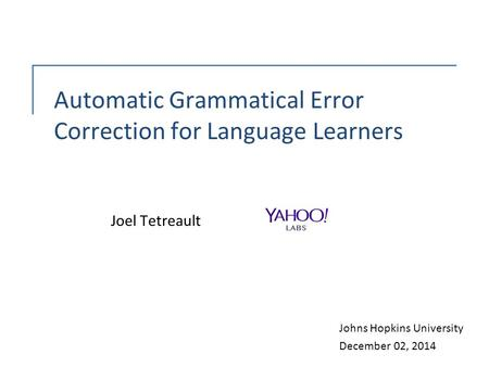 Automatic Grammatical Error Correction for Language Learners Joel Tetreault Johns Hopkins University December 02, 2014.