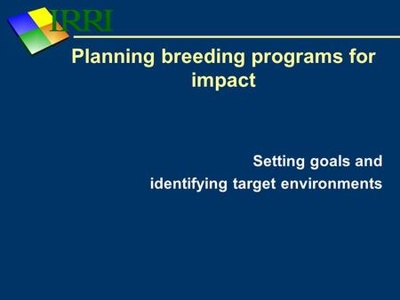 Setting goals and identifying target environments Planning breeding programs for impact.