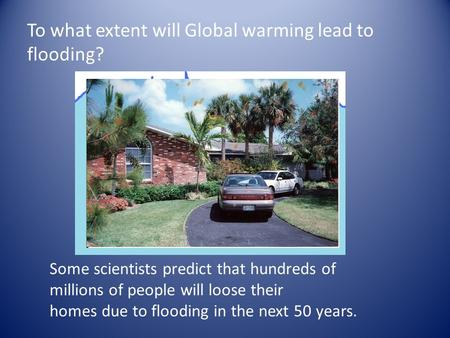 To what extent will Global warming lead to flooding? Some scientists predict that hundreds of millions of people will loose their homes due to flooding.