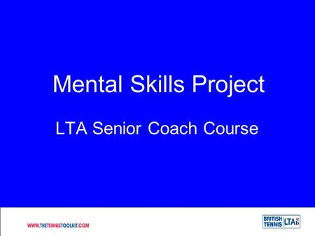 Mental Skills Project LTA Senior Coach Course. Mental skills project consists of a presentation that has to be delivered during module 6 of the course.