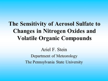 The Sensitivity of Aerosol Sulfate to Changes in Nitrogen Oxides and Volatile Organic Compounds Ariel F. Stein Department of Meteorology The Pennsylvania.
