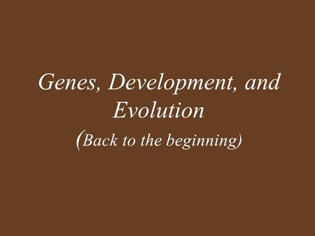 Genes, Development, and Evolution ( Back to the beginning)