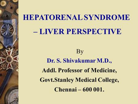 HEPATORENAL SYNDROME – LIVER PERSPECTIVE Dr. S. Shivakumar M.D., Addl. Professor of Medicine, Govt.Stanley Medical College, Chennai – 600 001. By.