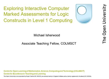 Exploring Interactive Computer Marked Assessments for Logic Constructs in Level 1 Computing Centre for Open Learning of Mathematics, Science, Computing.