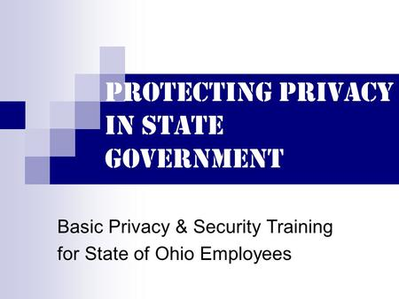 Protecting Privacy in State Government Basic Privacy & Security Training for State of Ohio Employees.
