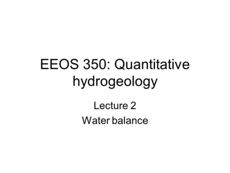 EEOS 350: Quantitative hydrogeology Lecture 2 Water balance.