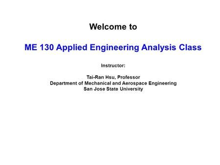 Welcome to ME 130 Applied Engineering Analysis Class Instructor: Tai-Ran Hsu, Professor Department of Mechanical and Aerospace Engineering San Jose State.