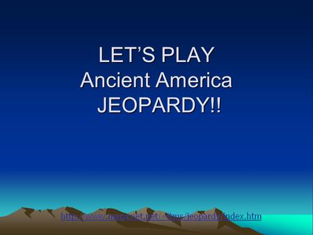 LET'S PLAY Ancient America JEOPARDY!! Vocabulary The start of the Americas Mesoamerica Mayas & Incas Mound Builders Q $100 Q $200 Q $300 Q $400 Q $500.
