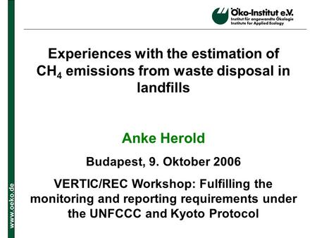 Www.oeko.de Experiences with the estimation of CH 4 emissions from waste disposal in landfills Anke Herold Budapest, 9. Oktober 2006 VERTIC/REC Workshop: