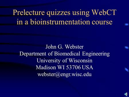 John G. Webster Department of Biomedical Engineering University of Wisconsin Madison WI 53706 USA Prelecture quizzes using WebCT.