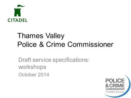 Thames Valley Police & Crime Commissioner Draft service specifications: workshops October 2014 1.
