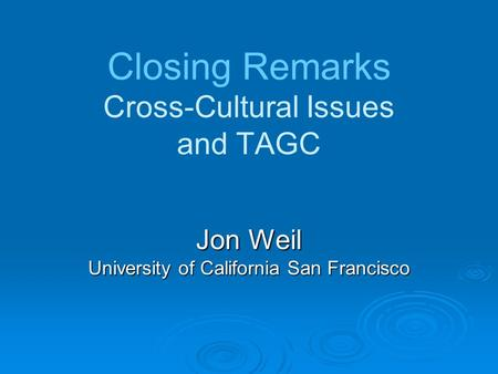 Closing Remarks Cross-Cultural Issues and TAGC Jon Weil University of California San Francisco.