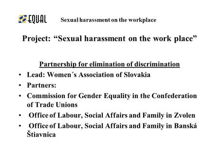 Partnership for elimination of discrimination Lead: Women´s Association of Slovakia Partners: Commission for Gender Equality in the Confederation of Trade.