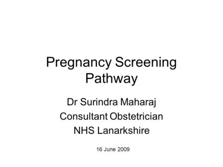 Pregnancy Screening Pathway Dr Surindra Maharaj Consultant Obstetrician NHS Lanarkshire 16 June 2009.