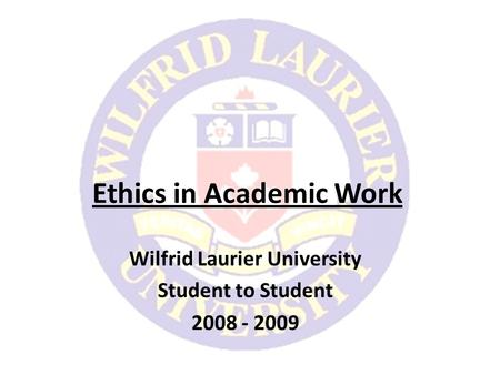Ethics in Academic Work Wilfrid Laurier University Student to Student 2008 - 2009.