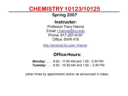 CHEMISTRY 10123/10125 Spring 2007 Instructor: Professor Tracy Hanna   Phone: 817-257-6197 Office: SWR 418
