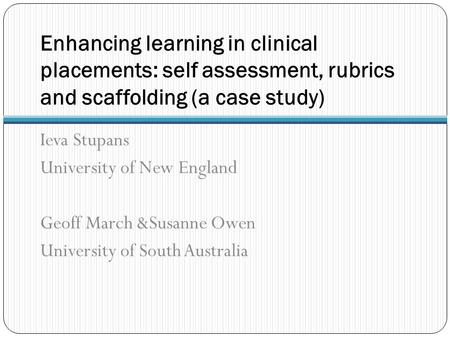 Enhancing learning in clinical placements: self assessment, rubrics and scaffolding (a case study) Ieva Stupans University of New England Geoff March &Susanne.