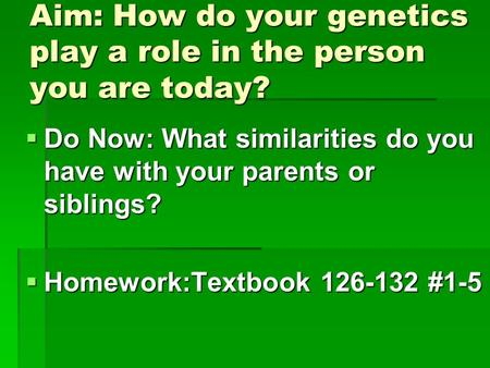 Aim: How do your genetics play a role in the person you are today?  Do Now: What similarities do you have with your parents or siblings?  Homework:Textbook.