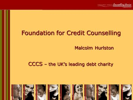 1 Foundation for Credit Counselling Malcolm Hurlston CCCS – the UK's leading debt charity.