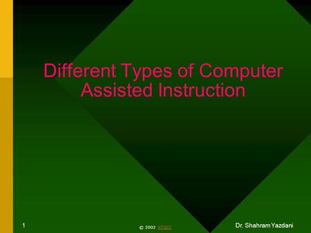 Dr. Shahram Yazdani 1 Different Types of Computer Assisted Instruction © 2002 ATGCIATGCI.