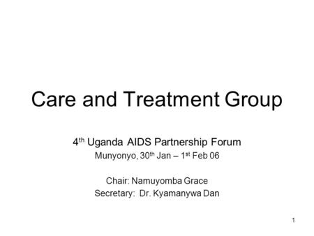 1 Care and Treatment Group 4 th Uganda AIDS Partnership Forum Munyonyo, 30 th Jan – 1 st Feb 06 Chair: Namuyomba Grace Secretary: Dr. Kyamanywa Dan.