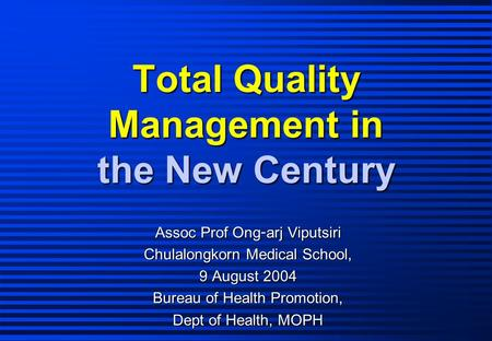 Total Quality Management in the New Century Assoc Prof Ong-arj Viputsiri Chulalongkorn Medical School, 9 August 2004 Bureau of Health Promotion, Dept of.