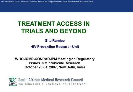 This presentation and the information contained therein is the sole property of the South African Medical Research Council TREATMENT ACCESS IN TRIALS AND.