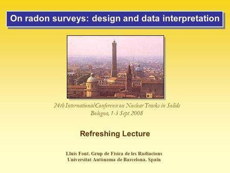 On radon surveys: design and data interpretation Lluís Font. Grup de Física de les Radiacions Universitat Autònoma de Barcelona. Spain 24th International.