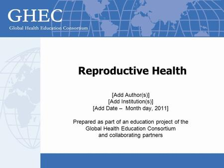 Reproductive Health [Add Author(s)] [Add Institution(s)] [Add Date – Month day, 2011] Prepared as part of an education project of the Global Health Education.