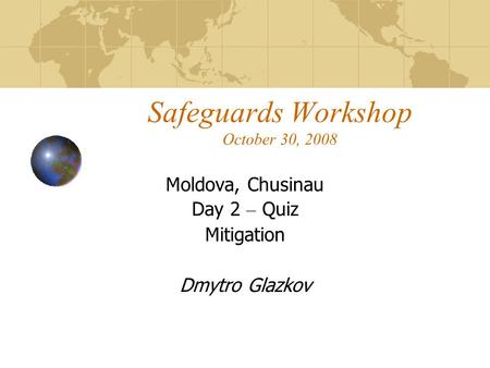 Safeguards Workshop October 30, 2008 Moldova, Chusinau Day 2 – Quiz Mitigation Dmytro Glazkov.