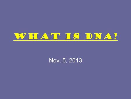 What is DNA? Nov. 5, 2013. Warm up: 1. What is DNA? 2. Why do we need to learn about it? Your answers should be on the notes page. You have one minute.