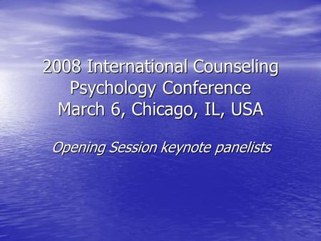 2008 International Counseling Psychology Conference March 6, Chicago, IL, USA Opening Session keynote panelists.