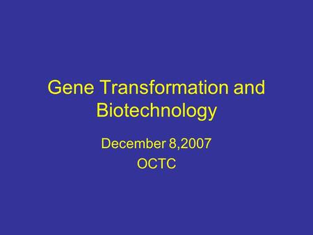 Gene Transformation and Biotechnology December 8,2007 OCTC.