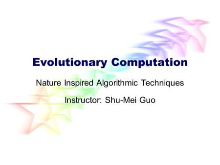 Evolutionary Computation Instructor: Shu-Mei Guo Nature Inspired Algorithmic Techniques.