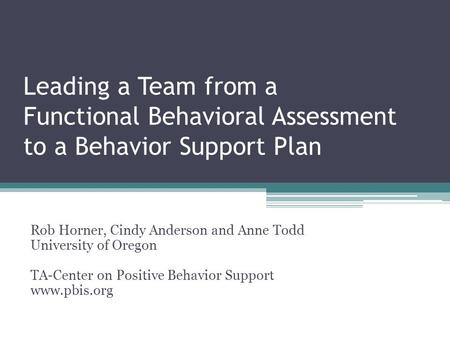 Leading a Team from a Functional Behavioral Assessment to a Behavior Support Plan Rob Horner, Cindy Anderson and Anne Todd University of Oregon TA-Center.