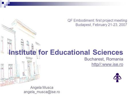 Angela Musca Institute for Educational Sciences Bucharest, Romania http//:www.ise.ro QF Embodiment: first project meeting Budapest,