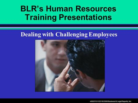 4/00/31511251 © 2000 Business & Legal Reports, Inc. BLR's Human Resources Training Presentations Dealing with Challenging Employees.