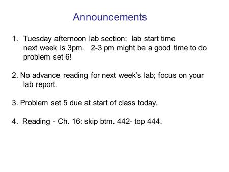 Announcements 1. Tuesday afternoon lab section: lab start time next week is 3pm. 2-3 pm might be a good time to do problem set 6! 2. No advance reading.