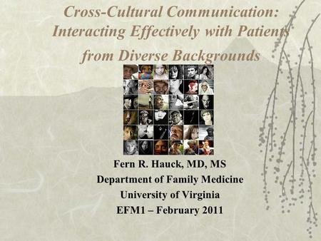 Cross-Cultural Communication: Interacting Effectively with Patients from Diverse Backgrounds Fern R. Hauck, MD, MS Department of Family Medicine University.