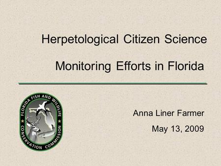 Monitoring Efforts in Florida Anna Liner Farmer May 13, 2009 Herpetological Citizen Science.