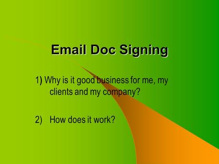 Email Doc Signing 1 ) Why is it good business for me, my clients and my company? 2)How does it work?